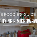 The Foodie's Guide to Buying a Microwave 2018
