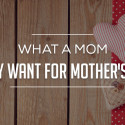 What a Mom Really Want for Mother's Day?
