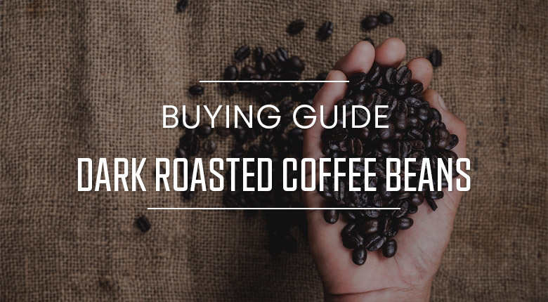 Dark Roasted Coffee Beans Buying Guide